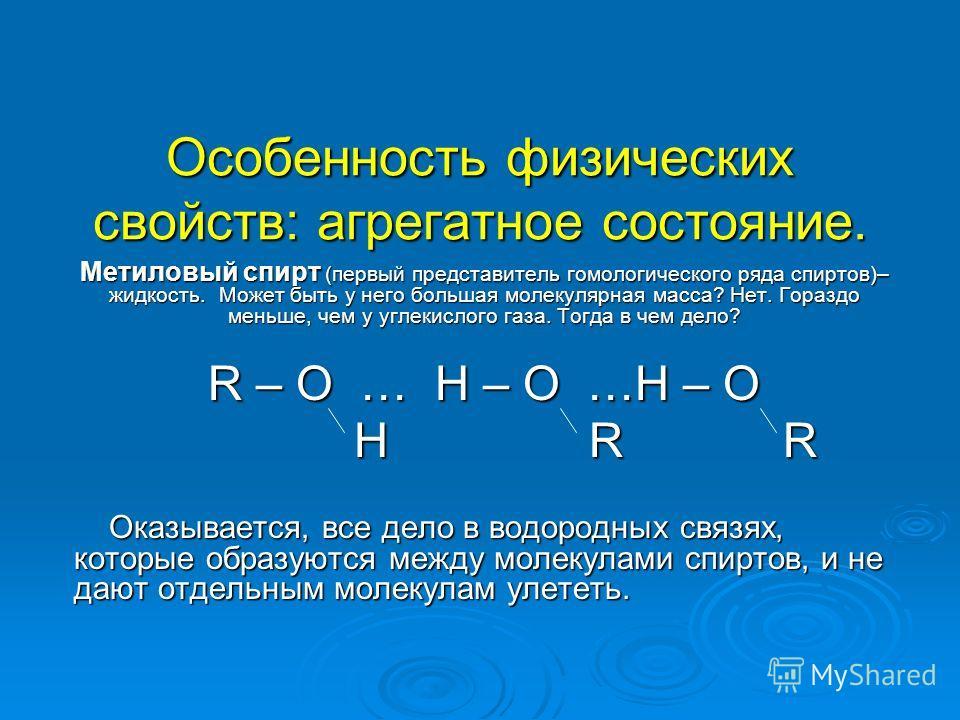 Особенность физических свойств: агрегатное состояние. Метиловый спирт (первый представитель гомологического ряда спиртов)– жидкость. Может быть у него большая молекулярная масса? Нет. Гораздо меньше, чем у углекислого газа. Тогда в чем дело? R – O …