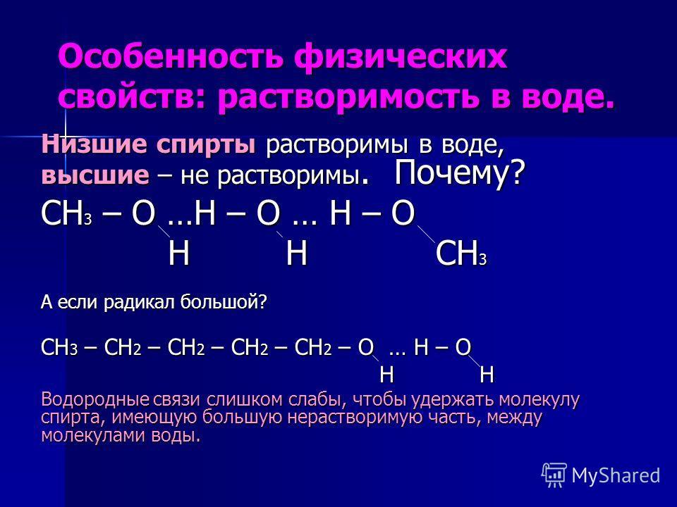 Особенность физических свойств: растворимость в воде. Низшие спирты растворимы в воде, высшие – не растворимы. Почему? СН 3 – О …Н – О … Н – О Н Н СН 3 Н Н СН 3 А если радикал большой? СН 3 – СН 2 – СН 2 – СН 2 – СН 2 – О … Н – О Н Н Н Н Водородные с