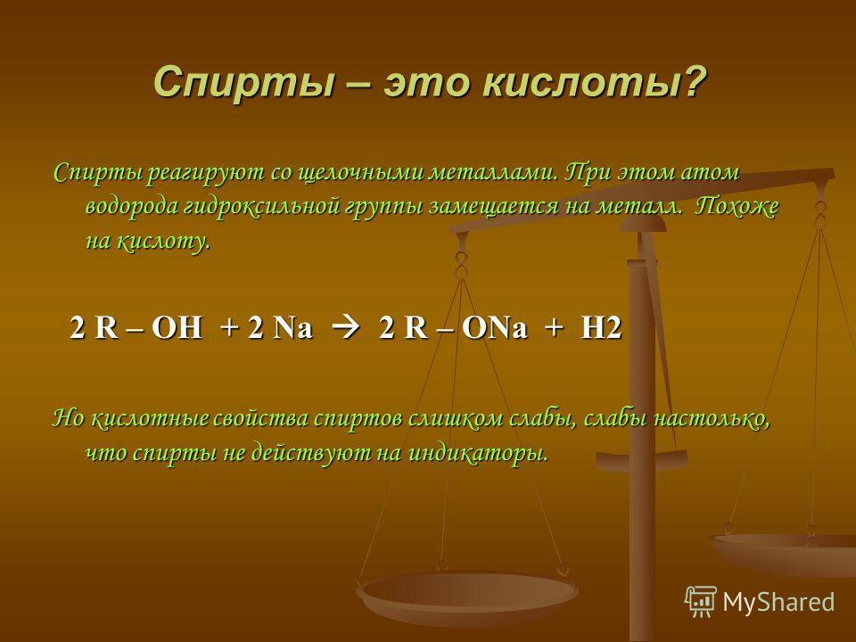 Спирты – это кислоты? Спирты реагируют со щелочными металлами. При этом атом водорода гидроксильной группы замещается на металл. Похоже на кислоту. 2 R – OH + 2 Na 2 R – ONa + H2 2 R – OH + 2 Na 2 R – ONa + H2 Но кислотные свойства спиртов слишком сл
