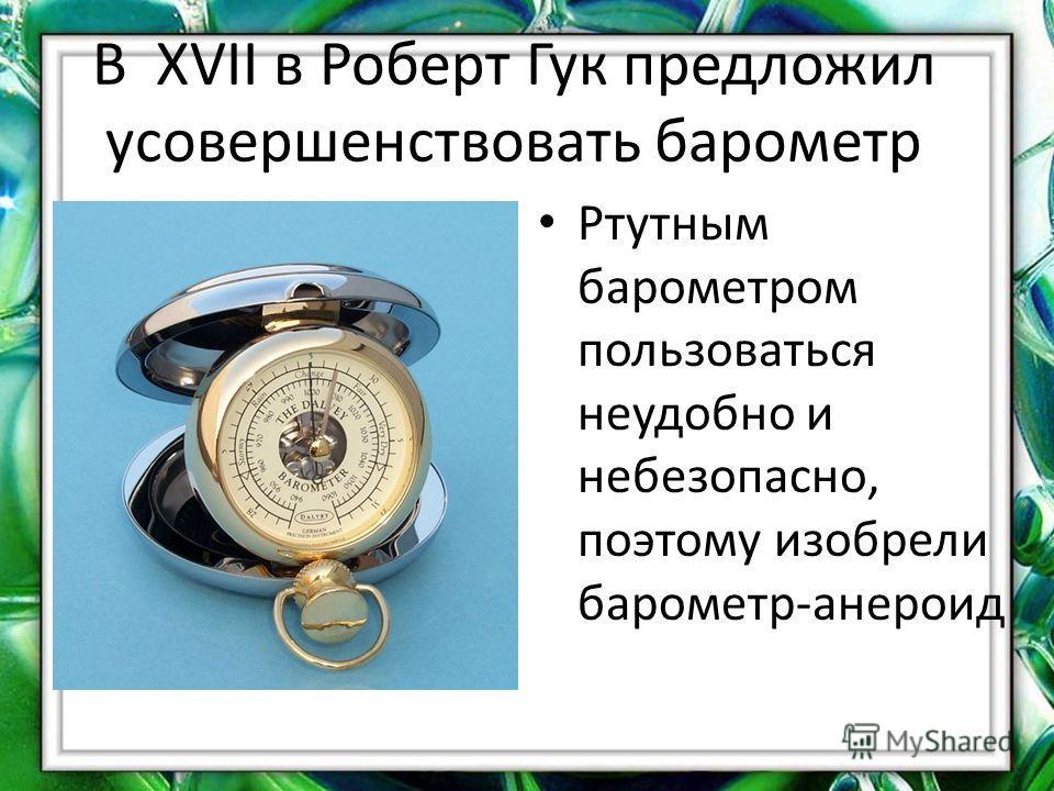 В XVII в Роберт Гук предложил усовершенствовать барометр Ртутным барометром пользоваться неудобно и небезопасно, поэтому изобрели барометр-анероид