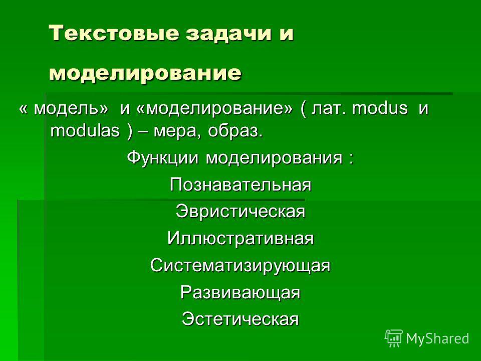 Текстовые задачи и моделирование « модель» и «моделирование» ( лат. modus и modulas ) – мера, образ. Функции моделирования : ПознавательнаяЭвристическаяИллюстративнаяСистематизирующаяРазвивающаяЭстетическая