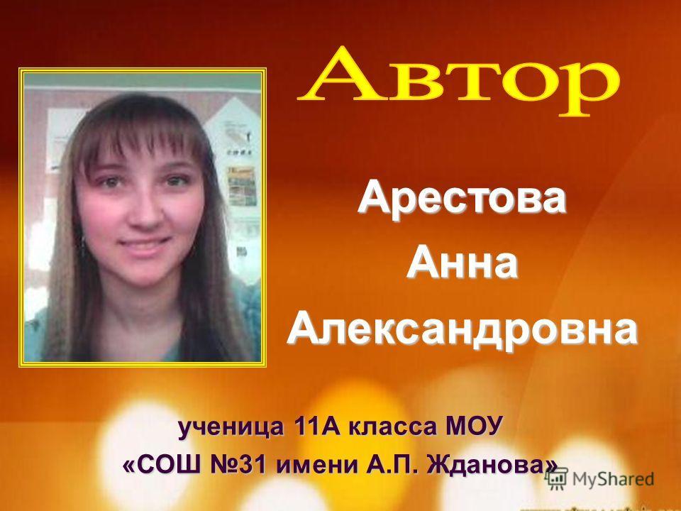 ученица 11А класса МОУ «СОШ 31 имени А.П. Жданова» АрестоваАннаАлександровна