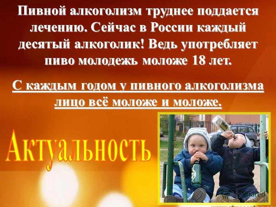 Пивной алкоголизм труднее поддается лечению. Сейчас в России каждый десятый алкоголик! Ведь употребляет пиво молодежь моложе 18 лет. С каждым годом у пивного алкоголизма лицо всё моложе и моложе.