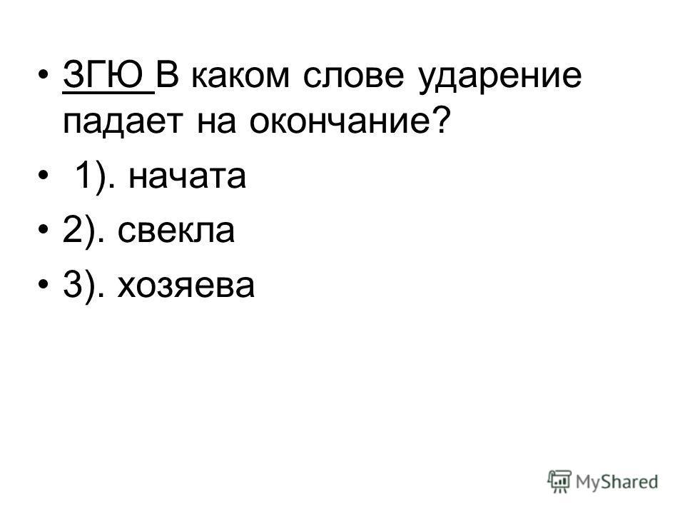 ЗГЮ В каком слове ударение падает на окончание? 1). начата 2). свекла 3). хозяева