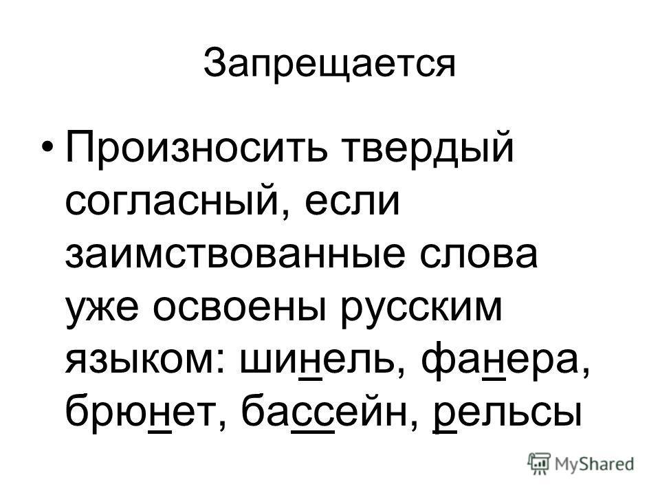 Запрещается Произносить твердый согласный, если заимствованные слова уже освоены русским языком: шинель, фанера, брюнет, бассейн, рельсы