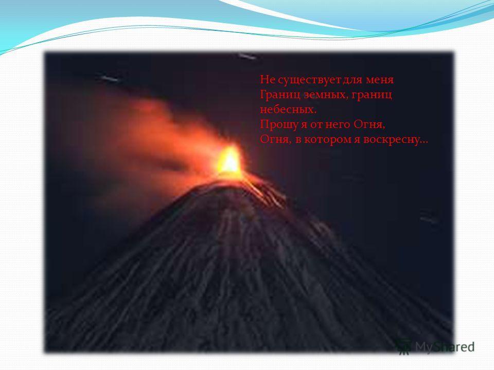Не существует для меня Границ земных, границ небесных. Прошу я от него Огня, Огня, в котором я воскресну…