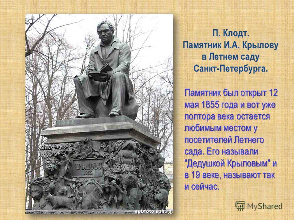 П. Клодт. Памятник И.А. Крылову в Летнем саду Санкт-Петербурга. Памятник был открыт 12 мая 1855 года и вот уже полтора века остается любимым местом у посетителей Летнего сада. Его называли Дедушкой Крыловым и в 19 веке, называют так и сейчас.