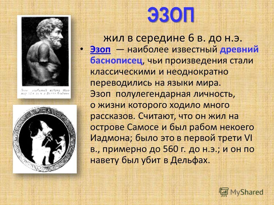 ЭЗОП ЭЗОП жил в середине 6 в. до н.э. Эзоп наиболее известный древний баснописец, чьи произведения стали классическими и неоднократно переводились на языки мира. Эзоп полулегендарная личность, о жизни которого ходило много рассказов. Считают, что он