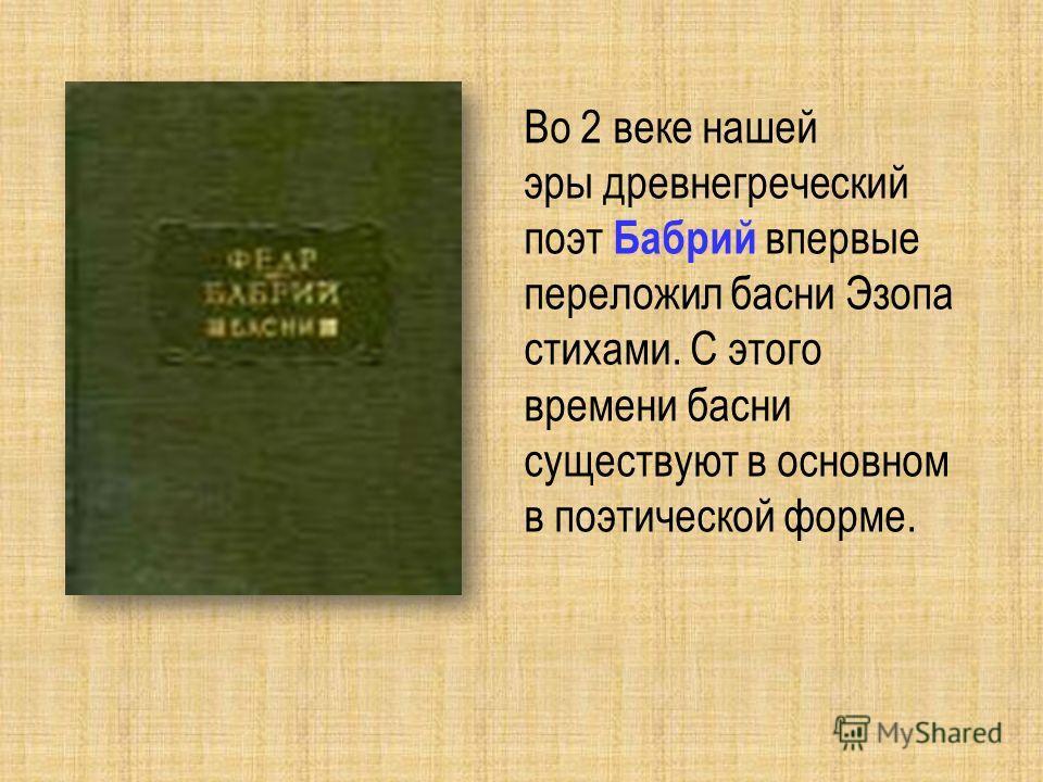 Во 2 веке нашей эры древнегреческий поэт Бабрий впервые переложил басни Эзопа стихами. С этого времени басни существуют в основном в поэтической форме.