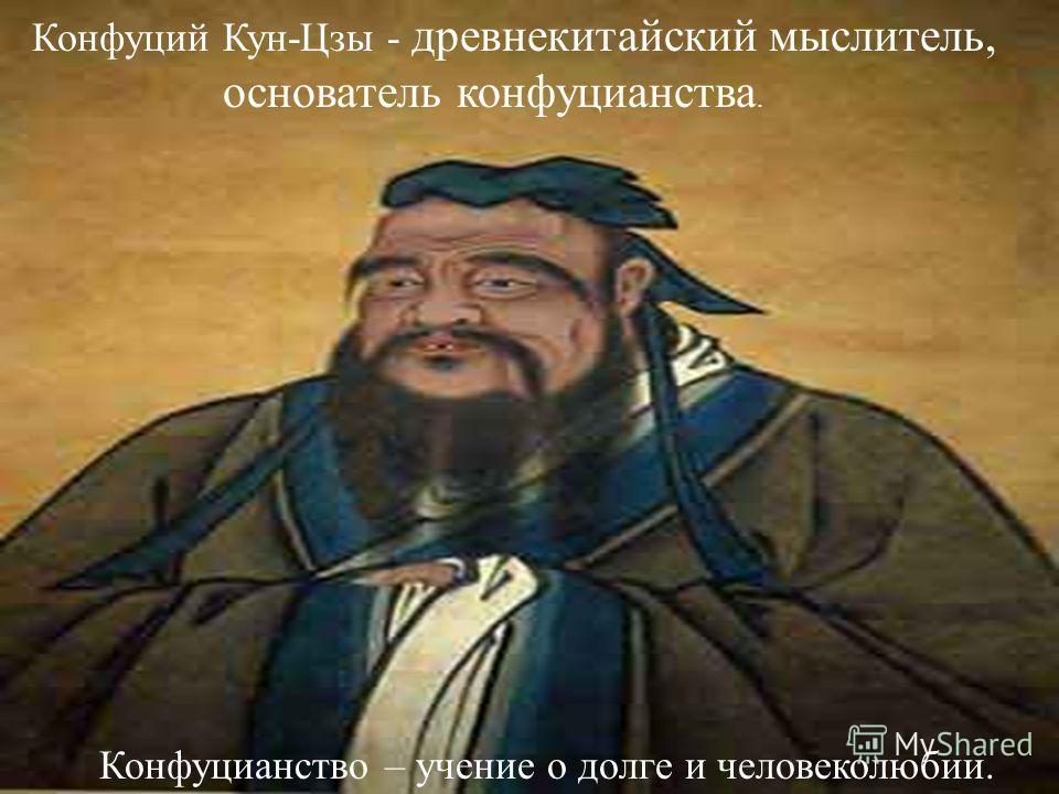 Конфуций Кун-Цзы - древнекитайский мыслитель, основатель конфуцианства. Конфуцианство – учение о долге и человеколюбии.