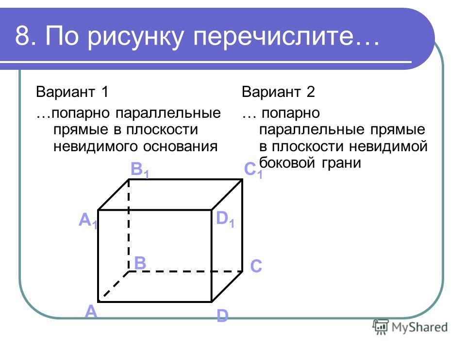 8. По рисунку перечислите… Вариант 1 …попарно параллельные прямые в плоскости невидимого основания Вариант 2 … попарно параллельные прямые в плоскости невидимой боковой грани А B C D А1А1 B1B1 C1C1 D1D1