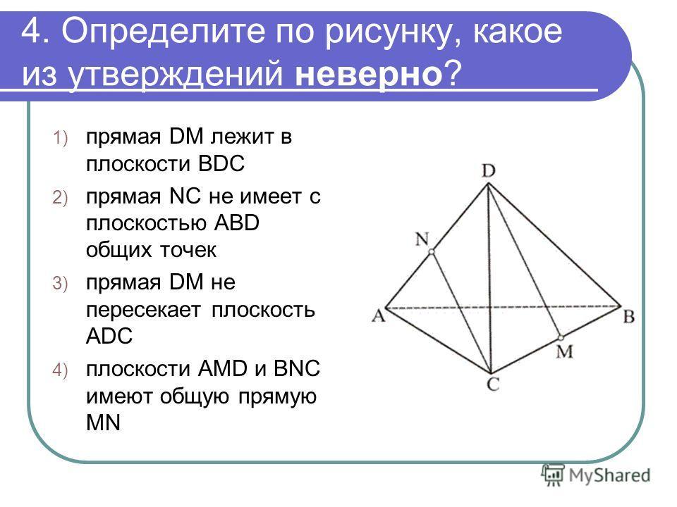 4. Определите по рисунку, какое из утверждений неверно? 1) прямая DM лежит в плоскости BDC 2) прямая NC не имеет с плоскостью ABD общих точек 3) прямая DM не пересекает плоскость ADC 4) плоскости AMD и BNC имеют общую прямую MN