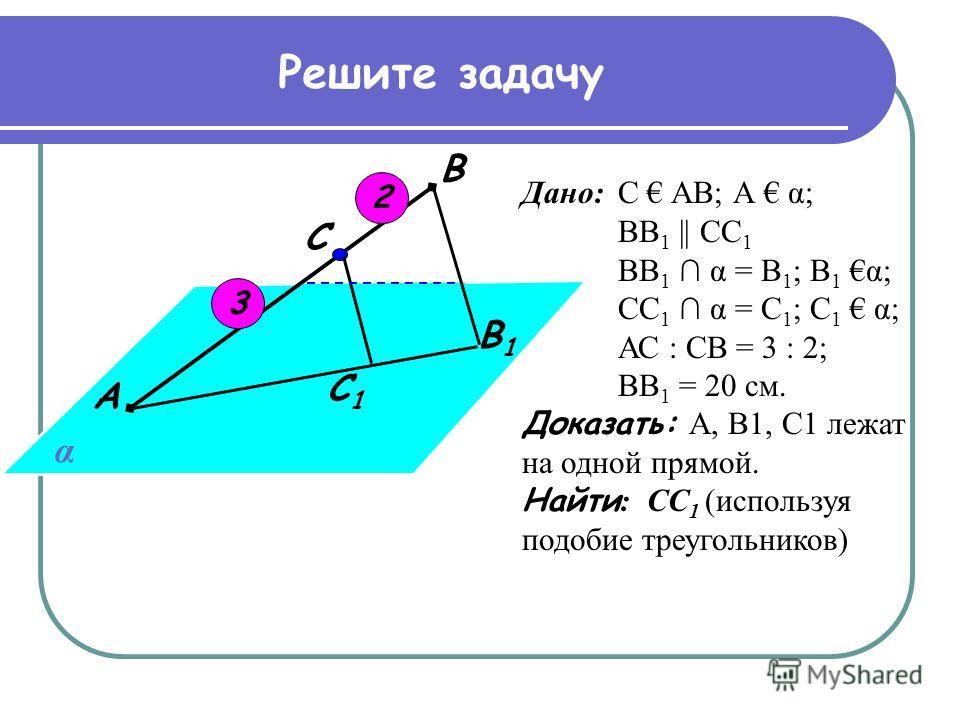 Решите задачу С 1 В 1 С В А α Дано: С АВ; А α; BВ 1 || СС 1 ВВ 1 α = В 1 ; В 1 α; СС 1 α = С 1 ; С 1 α; АС : СВ = 3 : 2; ВВ 1 = 20 см. Доказать: А, В1, С1 лежат на одной прямой. Найти : СС 1 (используя подобие треугольников) 3 2