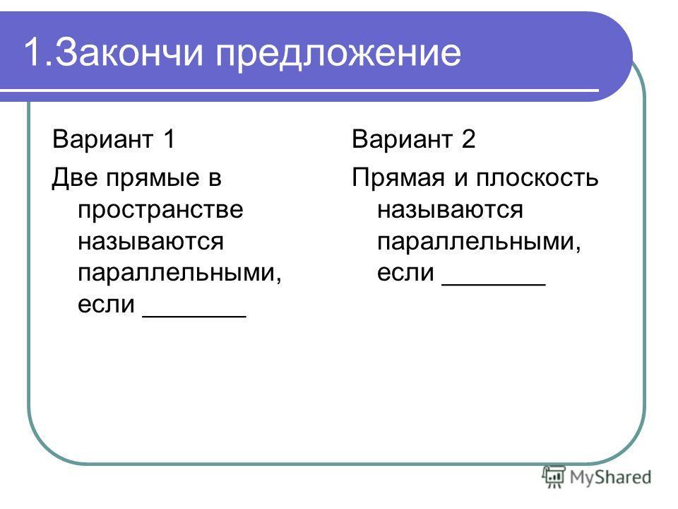 1.Закончи предложение Вариант 1 Две прямые в пространстве называются параллельными, если _______ Вариант 2 Прямая и плоскость называются параллельными, если _______