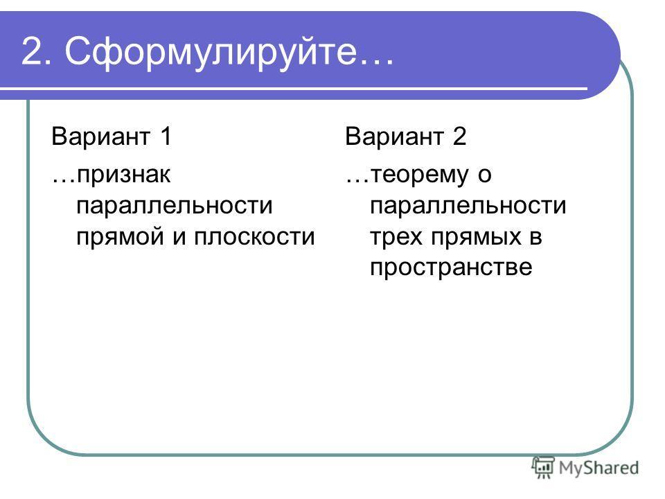 2. Сформулируйте… Вариант 1 …признак параллельности прямой и плоскости Вариант 2 …теорему о параллельности трех прямых в пространстве