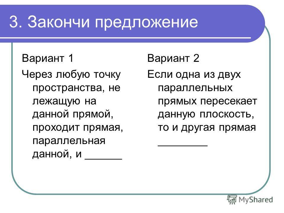 3. Закончи предложение Вариант 1 Через любую точку пространства, не лежащую на данной прямой, проходит прямая, параллельная данной, и ______ Вариант 2 Если одна из двух параллельных прямых пересекает данную плоскость, то и другая прямая ________