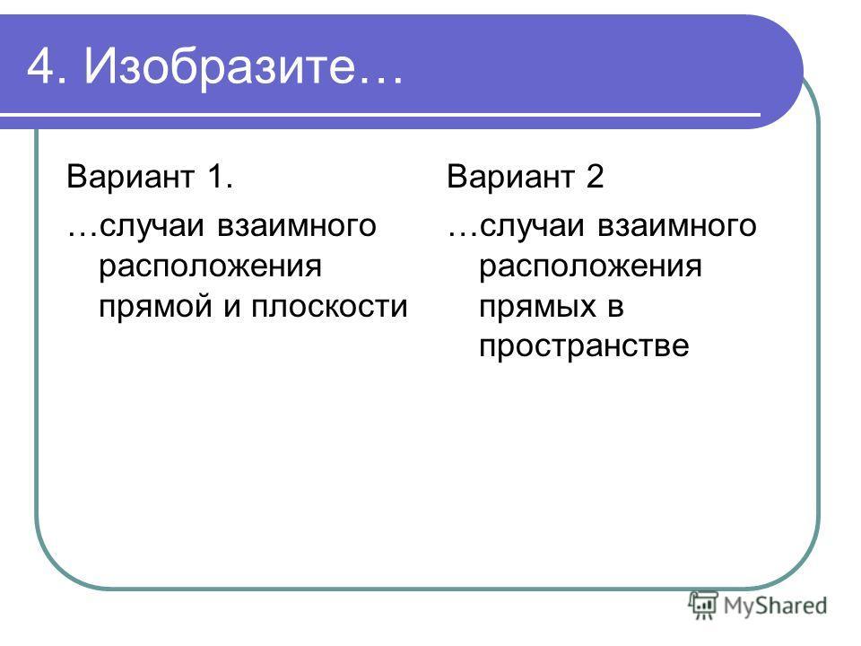4. Изобразите… Вариант 1. …случаи взаимного расположения прямой и плоскости Вариант 2 …случаи взаимного расположения прямых в пространстве