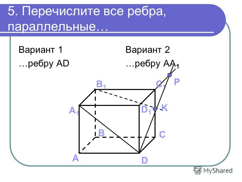 5. Перечислите все ребра, параллельные… Вариант 1 …ребру AD Вариант 2 …ребру AA 1 А B C D А1А1 B1B1 C1C1 D1D1 K P