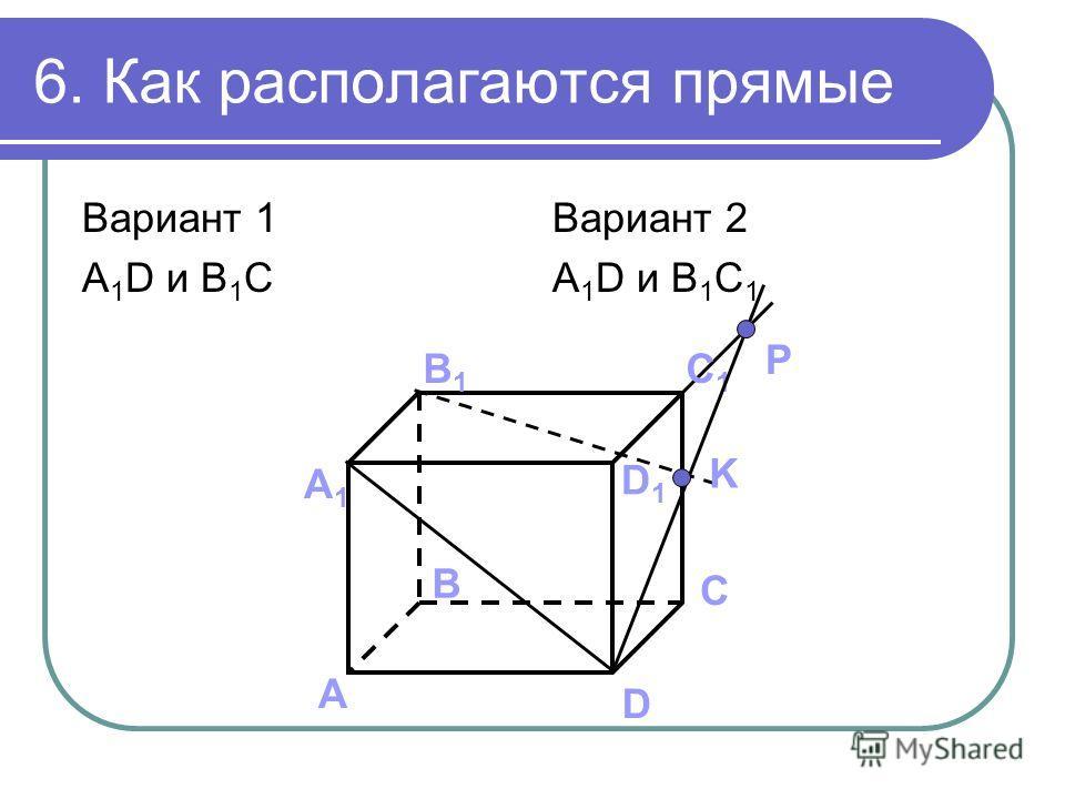6. Как располагаются прямые Вариант 1 A 1 D и B 1 C Вариант 2 A 1 D и B 1 C 1 А B C D А1А1 B1B1 C1C1 D1D1 K P