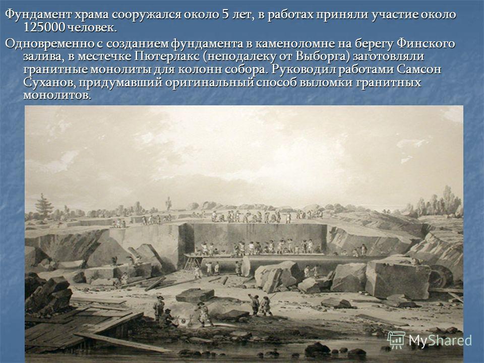 Фундамент храма сооружался около 5 лет, в работах приняли участие около 125000 человек. Одновременно с созданием фундамента в каменоломне на берегу Финского залива, в местечке Пютерлакс (неподалеку от Выборга) заготовляли гранитные монолиты для колон