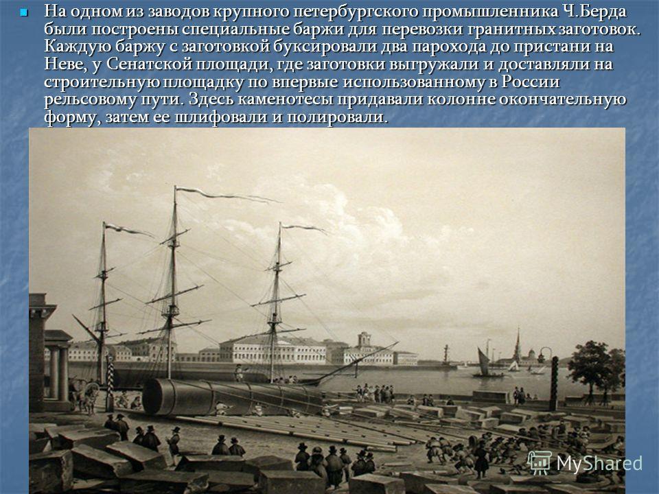 На одном из заводов крупного петербургского промышленника Ч.Берда были построены специальные баржи для перевозки гранитных заготовок. Каждую баржу с заготовкой буксировали два парохода до пристани на Неве, у Сенатской площади, где заготовки выгружали