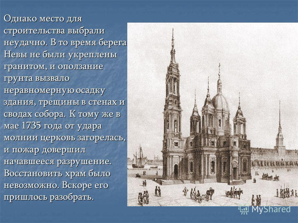 Однако место для строительства выбрали неудачно. В то время берега Невы не были укреплены гранитом, и оползание грунта вызвало неравномерную осадку здания, трещины в стенах и сводах собора. К тому же в мае 1735 года от удара молнии церковь загорелась