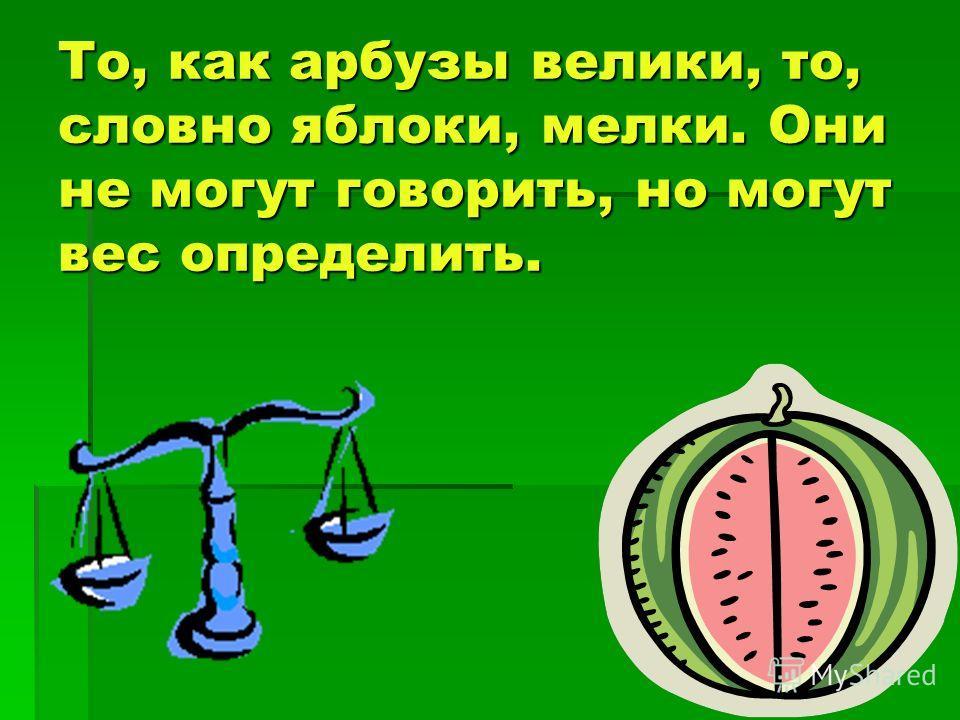 То, как арбузы велики, то, словно яблоки, мелки. Они не могут говорить, но могут вес определить.