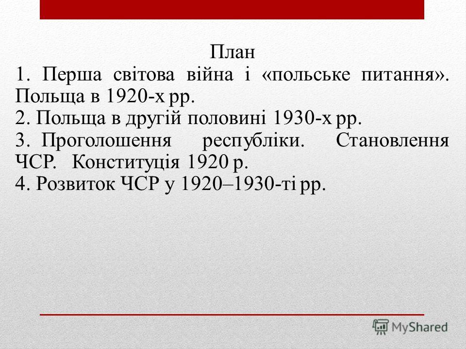 План 1. Перша світова війна і «польське питання». Польща в 1920-х рр. 2. Польща в другій половині 1930-х рр. 3. Проголошення республіки. Становлення ЧСР. Конституція 1920 р. 4. Розвиток ЧСР у 1920–1930-ті рр.