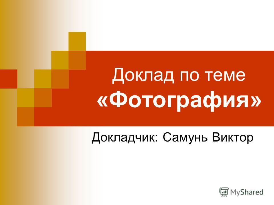 Доклад по теме «Фотография» Докладчик: Самунь Виктор
