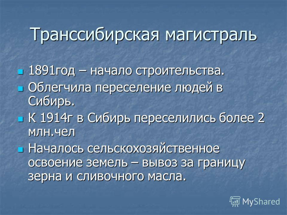 Транссибирская магистраль 1891год – начало строительства. 1891год – начало строительства. Облегчила переселение людей в Сибирь. Облегчила переселение людей в Сибирь. К 1914г в Сибирь переселились более 2 млн.чел К 1914г в Сибирь переселились более 2