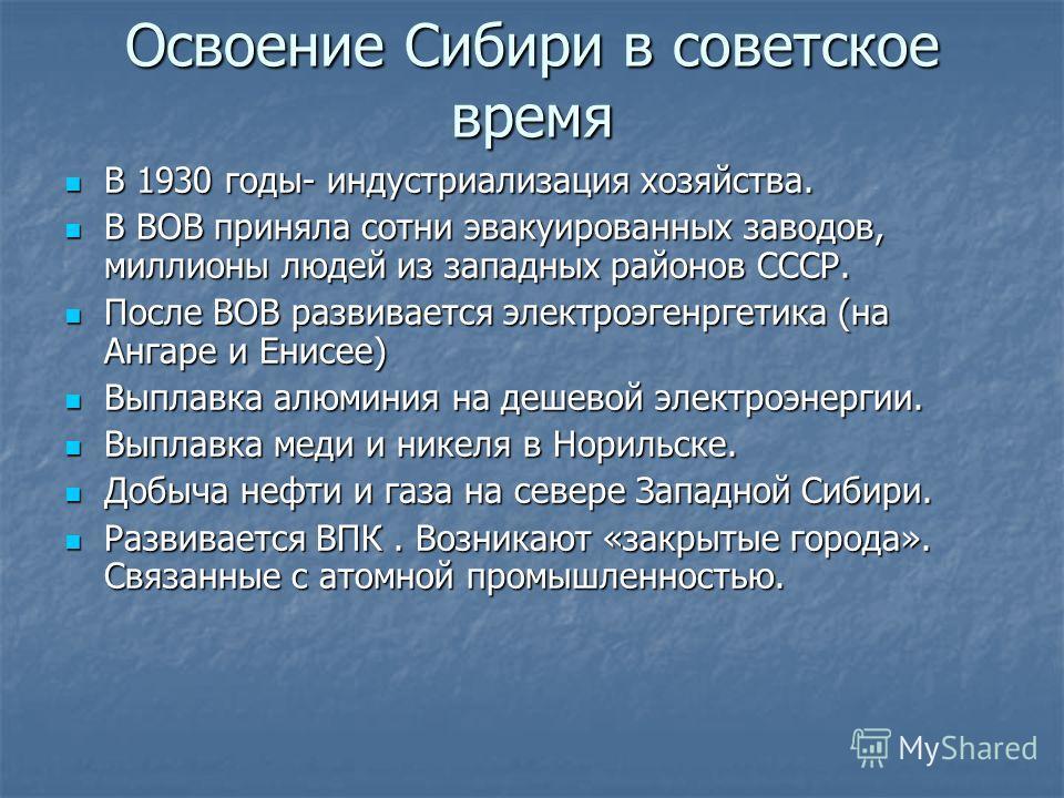 Освоение Сибири в советское время В 1930 годы- индустриализация хозяйства. В 1930 годы- индустриализация хозяйства. В ВОВ приняла сотни эвакуированных заводов, миллионы людей из западных районов СССР. В ВОВ приняла сотни эвакуированных заводов, милли