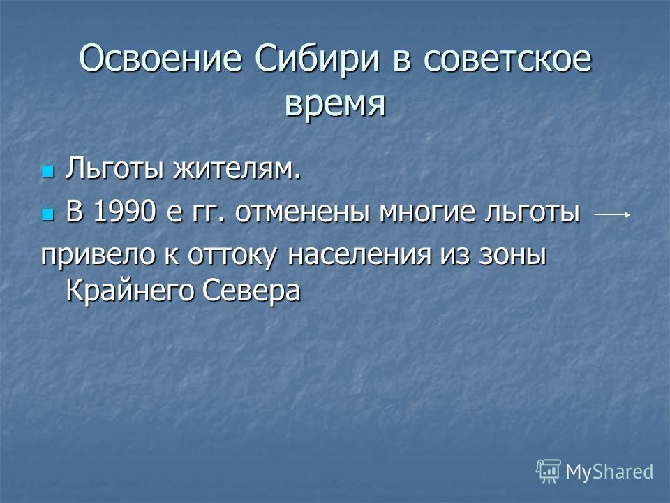 Освоение Сибири в советское время Льготы жителям. Льготы жителям. В 1990 е гг. отменены многие льготы В 1990 е гг. отменены многие льготы привело к оттоку населения из зоны Крайнего Севера