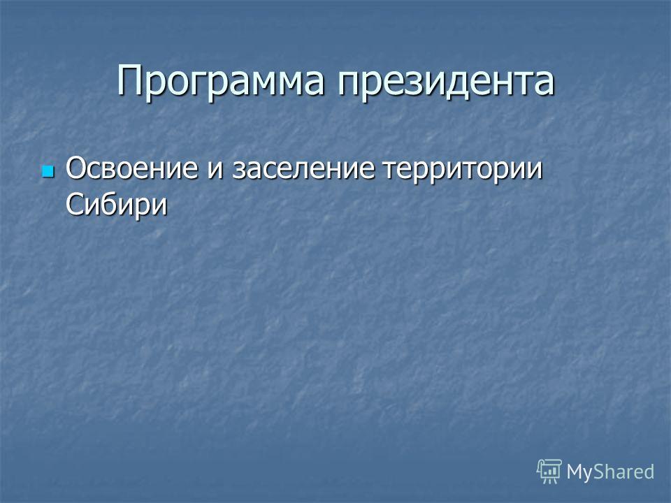 Программа президента Освоение и заселение территории Сибири Освоение и заселение территории Сибири