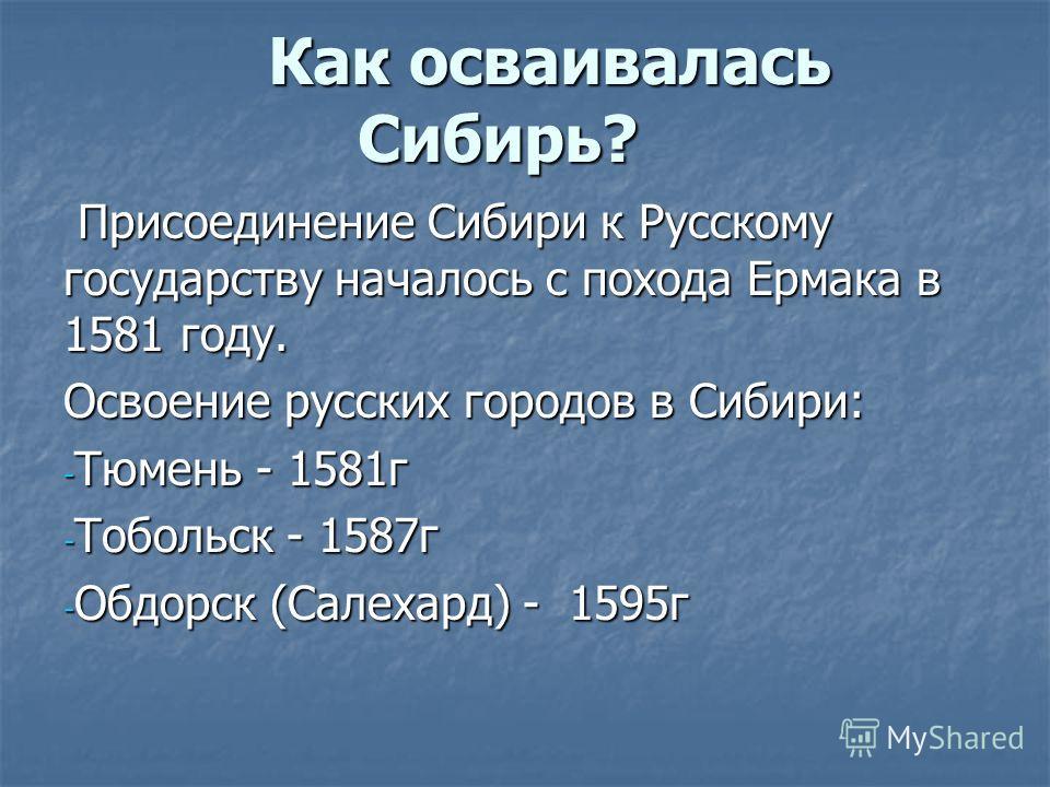 Как осваивалась Сибирь? Присоединение Сибири к Русскому государству началось с похода Ермака в 1581 году. Присоединение Сибири к Русскому государству началось с похода Ермака в 1581 году. Освоение русских городов в Сибири: - Тюмень - 1581г - Тобольск