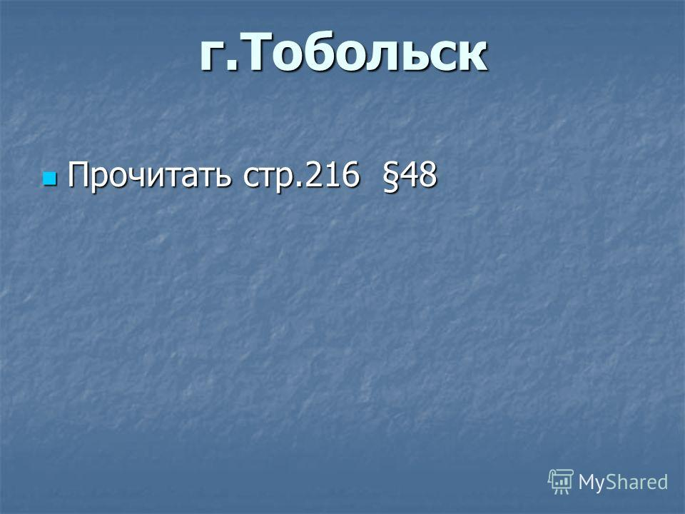 г.Тобольск Прочитать стр.216 §48 Прочитать стр.216 §48