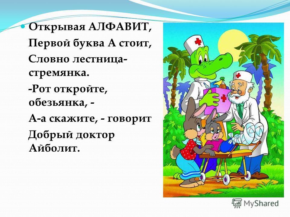 Открывая АЛФАВИТ, Первой буква А стоит, Словно лестница- стремянка. -Рот откройте, обезьянка, - А-а скажите, - говорит Добрый доктор Айболит.