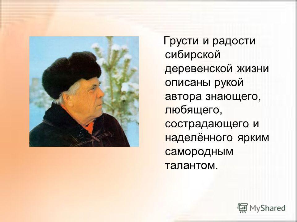 Грусти и радости сибирской деревенской жизни описаны рукой автора знающего, любящего, сострадающего и наделённого ярким самородным талантом.