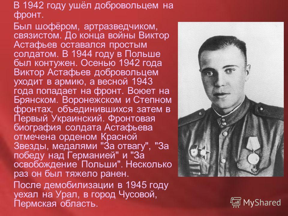 В 1942 году ушёл добровольцем на фронт. Был шофёром, артразведчиком, связистом. До конца войны Виктор Астафьев оставался простым солдатом. В 1944 году в Польше был контужен. Осенью 1942 года Виктор Астафьев добровольцем уходит в армию, а весной 1943