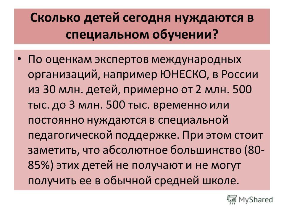 Сколько детей сегодня нуждаются в специальном обучении? По оценкам экспертов международных организаций, например ЮНЕСКО, в России из 30 млн. детей, примерно от 2 млн. 500 тыс. до 3 млн. 500 тыс. временно или постоянно нуждаются в специальной педагоги