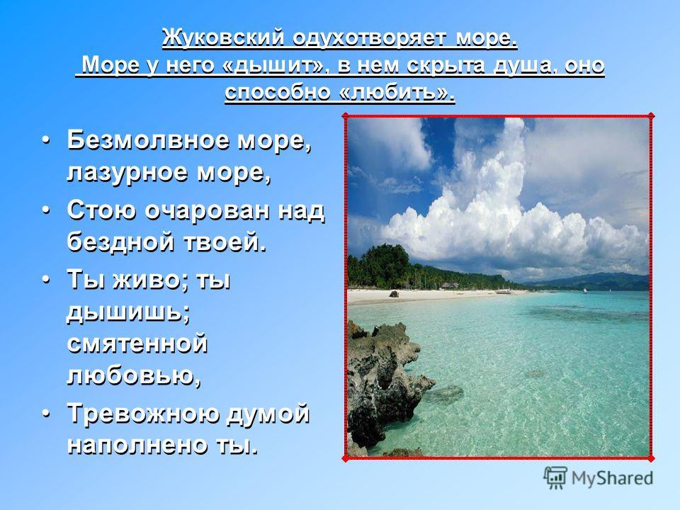 Элегия В.А.Жуковского «Море». Замечательное свойство поэзии Жуковского-одухотворять и оживлять все сущее-блестяще проявилось в знаменитой элегии. В ней изображен морской пейзаж в разных состояниях, но мысль поэта занята другим-он думает о человеке, о