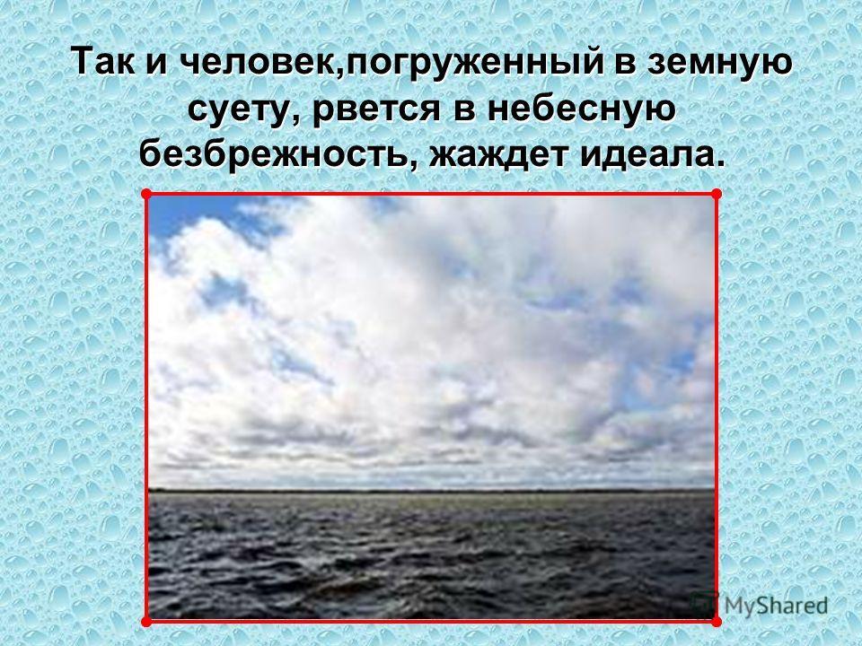 Но едва темные тучи закроют ясное небо, море охватывает тревога. Победив тьму, оно еще долго не успокаивается. Но едва темные тучи закроют ясное небо, море охватывает тревога. Победив тьму, оно еще долго не успокаивается. Когда же сбираются темные ту