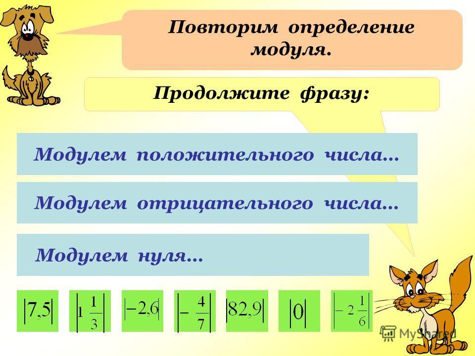 Повторим определение модуля. Продолжите фразу: Модулем положительного числа… Модулем отрицательного числа… Модулем нуля…