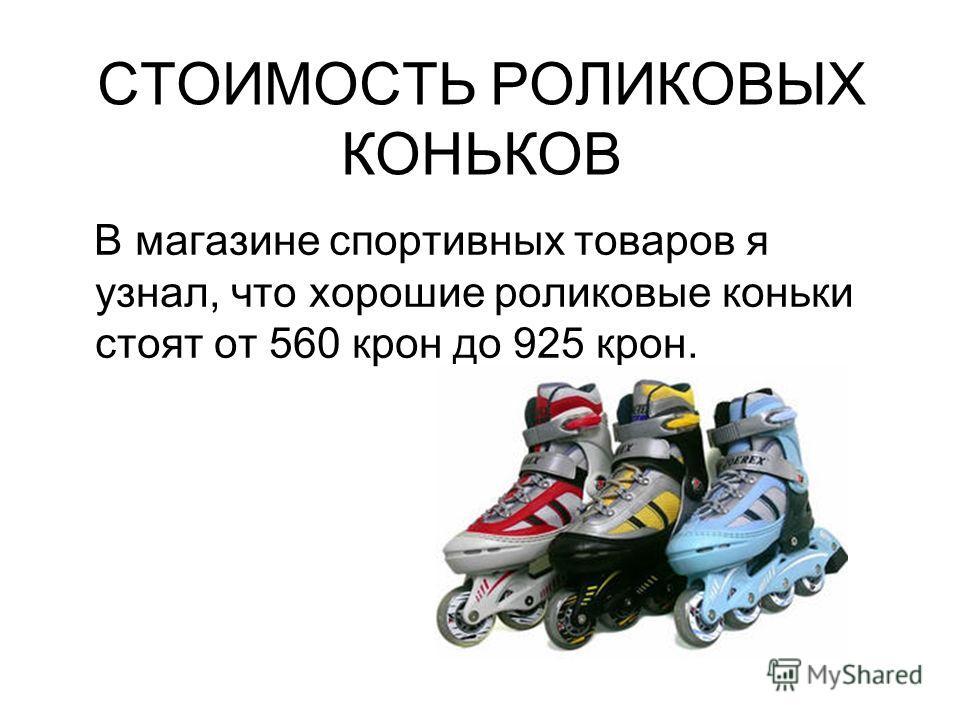 СТОИМОСТЬ РОЛИКОВЫХ КОНЬКОВ В магазине спортивных товаров я узнал, что хорошие роликовые коньки стоят от 560 крон до 925 крон.