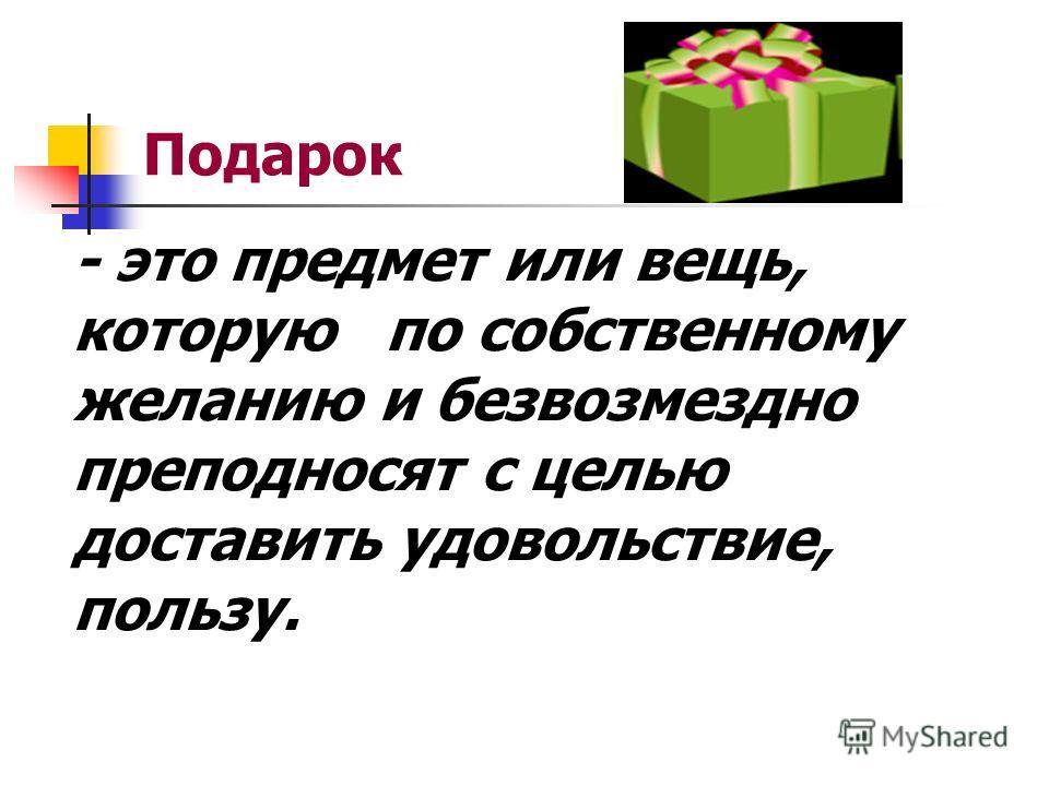 Подарок - это предмет или вещь, которую по собственному желанию и безвозмездно преподносят с целью доставить удовольствие, пользу.