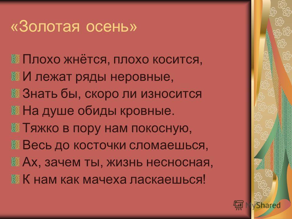 «Золотая осень» Плохо жнётся, плохо косится, И лежат ряды неровные, Знать бы, скоро ли износится На душе обиды кровные. Тяжко в пору нам покосную, Весь до косточки сломаешься, Ах, зачем ты, жизнь несносная, К нам как мачеха ласкаешься!