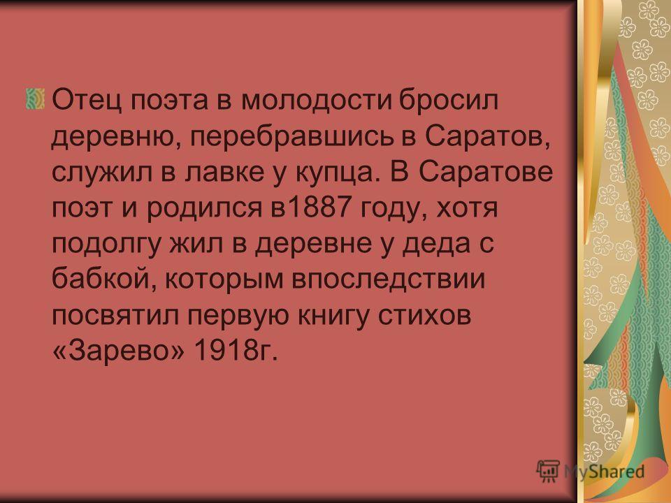 Отец поэта в молодости бросил деревню, перебравшись в Саратов, служил в лавке у купца. В Саратове поэт и родился в1887 году, хотя подолгу жил в деревне у деда с бабкой, которым впоследствии посвятил первую книгу стихов «Зарево» 1918г.