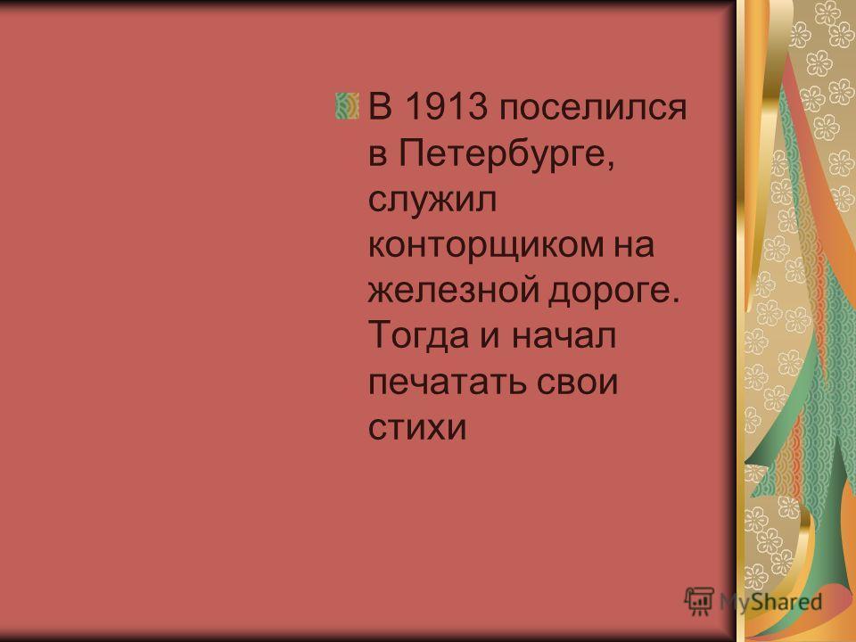 В 1913 поселился в Петербурге, служил конторщиком на железной дороге. Тогда и начал печатать свои стихи