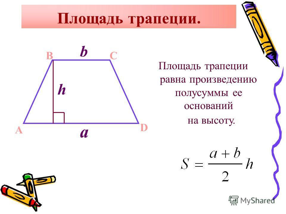 Площадь трапеции. Площадь трапеции равна произведению полусуммы ее оснований A BC D b a h на высоту.