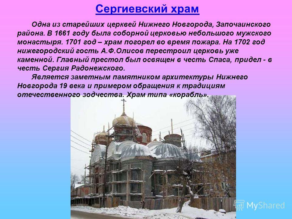 Сергиевский храм Одна из старейших церквей Нижнего Новгорода, Започаинского района. В 1661 году была соборной церковью небольшого мужского монастыря. 1701 год – храм погорел во время пожара. На 1702 год нижегородский гость А.Ф.Олисов перестроил церко