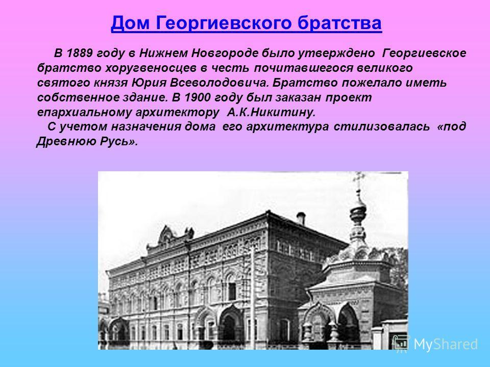 Дом Георгиевского братства В 1889 году в Нижнем Новгороде было утверждено Георгиевское братство хоругвеносцев в честь почитавшегося великого святого князя Юрия Всеволодовича. Братство пожелало иметь собственное здание. В 1900 году был заказан проект